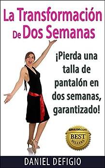 La Transformación De Dos Semanas: Pierda una talla de pantalón en dos semanas, ¡garantizado! (Spanish Edition) by [Dan DeFigio, Iron Ring Publishing]