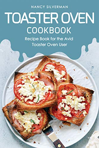 Toaster Oven Cookbook: Recipe Book for the Avid Toaster Oven...
