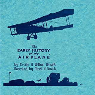 Early History of the Airplane                   Written by:                                                                                                                                 Oriville Wright,                                                                                        Wilbur Wright                               Narrated by:                                                                                                                                 Mark F. Smith                      Length: 1 hr and 31 mins     Not rated yet     Overall 0.0