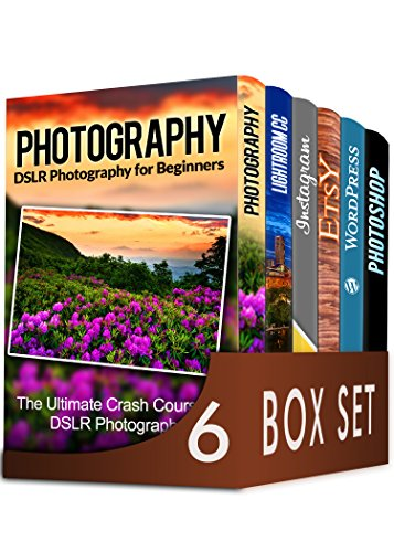 Photography For Beginners 6 in 1 Box Set: The Beginners Crash Course in DSLR Photography, Lightroom CC, Instagram, Etsy, WordPress and The Ultimate Beginners ... to Photoshopping in 2016 (English Edition)