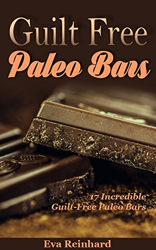 Guilt Free Paleo Bars: 17 Incredible Guilt-Free Paleo Bars (Protein Bars, Healthy Snack, Low Carb, Caveman Diet)
