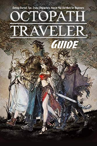 Octopath Traveler Guide: Getting Started, Tips, Tricks, Characters, How to Play And More for Beginners: The Ultimate Octopath Traveler Game Guide Book