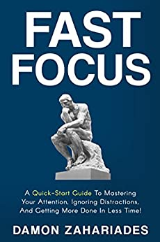 Fast Focus: A Quick-Start Guide To Mastering Your Attention, Ignoring Distractions, And Getting More Done In Less Time! by [Damon Zahariades]