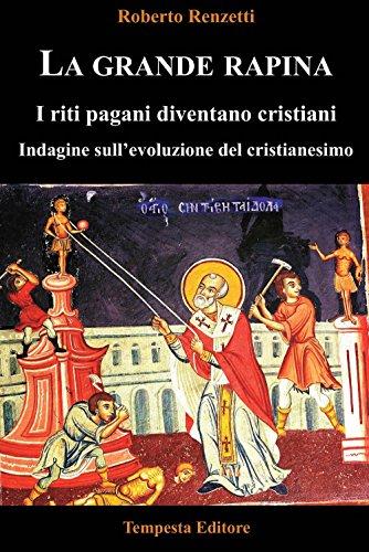 La grande rapina. I riti pagani diventano cristiani. Indagine sull'evoluzione del cristianesimo. Ediz. integrale