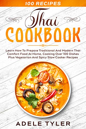 Thai Cookbook: Learn How To Prepare Traditional And Modern Thai Comfort Food At Home, Cooking Over 100 Dishes Plus Vegetarian And Spicy Slow Cooker Recipes ... Home Cooking) (English Edition)