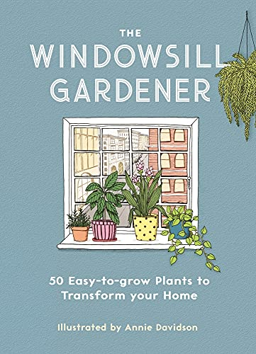 The Windowsill Gardener: 50 Easy-to-grow Plants to Transform Your H