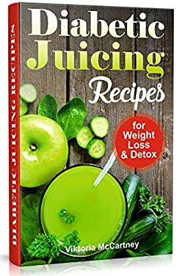 Diabetic Juicing Recipes for Weight Loss and Detox: Diabetic Juicing Diet. Diabetic Green Juicing. (Diabetes Cookbook Book 3) from