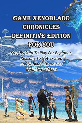 Game Xenoblade Chronicles Definitive Edition For You: Step By Step To Play For Beginner, Reasons To Get Excited For Noblade Chronicles Definitive Edition (English Edition)