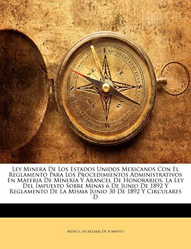 Ley Minera De Los Estados Unidos Mexicanos Con El Reglamento Para Los Procedimientos Administrativos En Materia De Minería Y Arancel De Honorarios, La ... De La Misma Junio 30 De 1892 Y Circular...