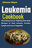 Leukemia Cookbook: Nourishing Cancer Fighting Diet Meal Recipes to Anemia, Swollen Lymph ans Loss of Appetite