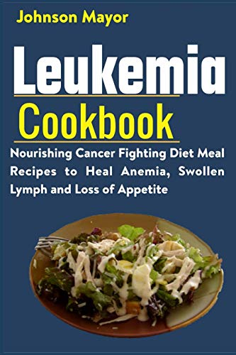 Leukemia Cookbook: Nourishing Cancer Fighting Diet Meal Recipes to...