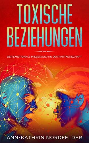 Toxische Beziehungen: Der emotionale Missbrauch in der Partnerschaft - Wie Sie den Narzissmus verstehen, Ihre Eifersucht bekämpfen und wieder eine erfüllende Liebe leben.
