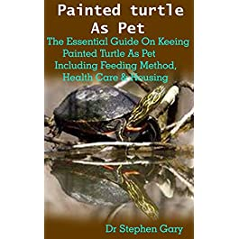Painted turtle As Pet: Painted turtle As Pet: The Beginners Guide On Keeping Painted Turtle As Pet Including Feeding Method, Health Care & Housing