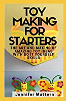 Toy Making For Starters: The Art and Making of Amazing Toy Ideas With Do It Yourself Skills