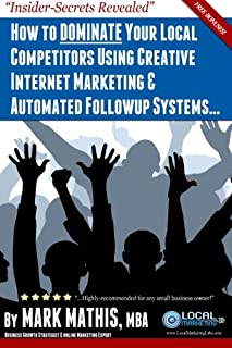 How to DOMINATE Your Competitors Using Creative Internet Marketing & Automated Followup Systems...: