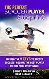 The Perfect Soccer Player Blueprint: Master the 9 Keys to soccer success - become the best player on the field every game