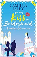 You May Kiss the Bridesmaid: A Wedding Date Rom Com (First Comes Love)