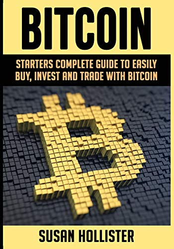 Bitcoin: Starters Complete Guide to Easily Buy, Invest and Trade with Bitcoin (The Complete Beginners Guide to Buying, Investing and Trading with Bitcoin Cryptocurrency)