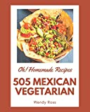 Oh! 505 Homemade Mexican Vegetarian Recipes: A Homemade Mexican Vegetarian Cookbook for Effortless