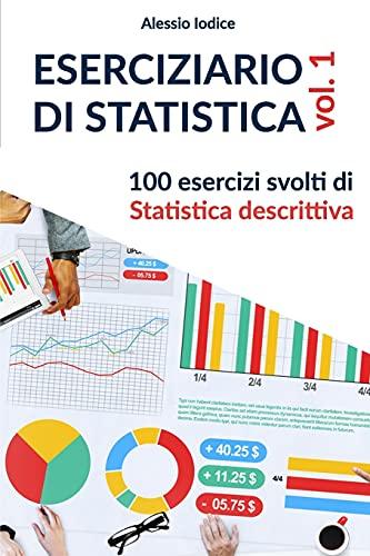 ESERCIZIARIO DI STATISTICA, vol. 1: 100 esercizi svolti di Statistica descrittiva