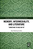 Memory, Intermediality, and Literature: Something to Hold on to (Routledge Interdisciplinary Perspectives on Literature Book 99)