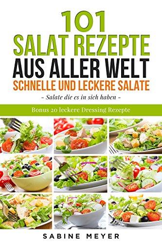 Salate: 101 Salat Rezepte aus aller Welt ,schnell und leckere Salate - einfache Salat Rezepte zum nachmachen: Bonus 20 leckere Dressing Rezepte dazu