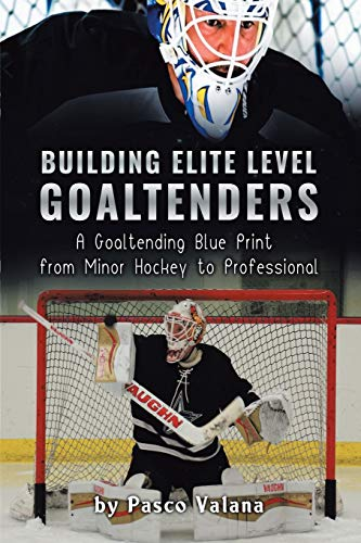 Building Elite Level Goaltenders: A Goaltending Blue Print from Minor Hockey to Professional