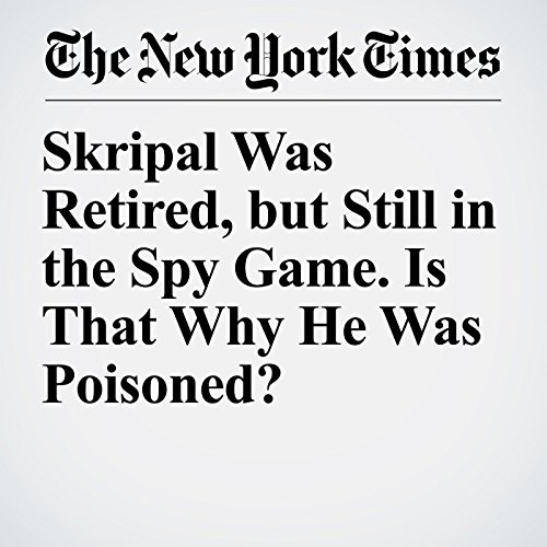 Skripal Was Retired, but Still in the Spy Game. Is That Why He Was Poisoned? copertina