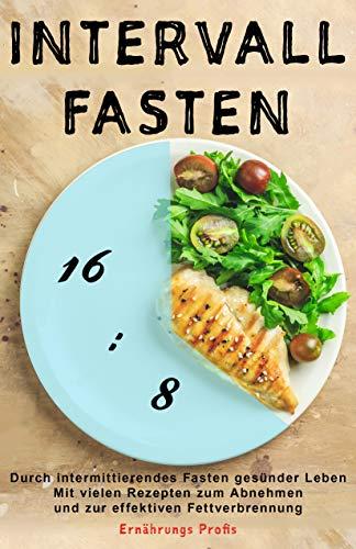 Intervallfasten: Durch intermittierendes Fasten gesünder Leben - Mit vielen Rezepten zum Abnehmen und zur effektiven Fettverbrennung