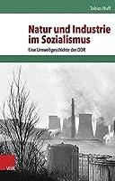 Natur Und Industrie Im Sozialismus: Eine Umweltgeschichte Der DDR (Umwelt Und Gesellschaft)