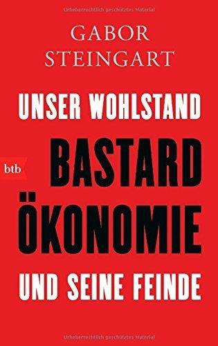 Bastardökonomie: Unser Wohlstand und seine Feinde von Gabor Steingart (9. Februar 2015) Taschenbuch