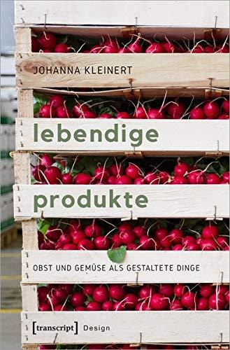 Lebendige Produkte: Obst und Gemüse als gestaltete Dinge (Design, Bd. 49)