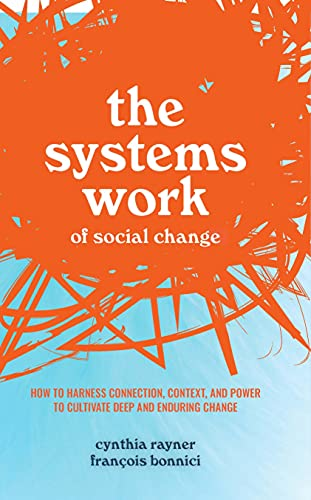 The Systems Work of Social Change: How to Harness Connection, Context, and Power to Cultivate Deep and Enduring Change