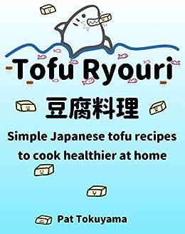 Tofu Ryouri: Simple Japanese Tofu Recipes to Cook Healthier at Home by [Pat Tokuyama]
