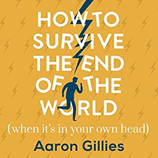 How to Survive the End of the World (When It's in Your Own Head)     An Anxiety Survival Guide              By:                                                                                                                                 Aaron Gillies                               Narrated by:                                                                                                                                 Aaron Gillies                      Length: 6 hrs and 35 mins     88 ratings     Overall 4.7