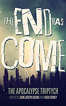 The End Has Come (The Apocalypse Triptych Book 3) by [John Joseph Adams, Hugh Howey, Seanan McGuire, Jonathan Maberry, Scott Sigler, Ben H. Winters, Carrie Vaughn, Jamie Ford, Elizabeth Bear, Ken Liu]