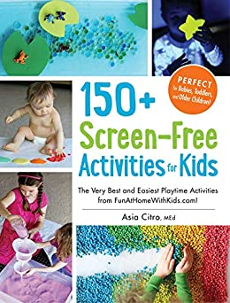 150+ Screen-Free Activities for Kids: The Very Best and Easiest Playtime Activities from FunAtHomeWithKids.com! by [Asia Citro]