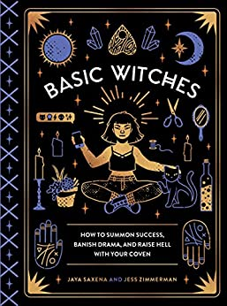 Basic Witches: How to Summon Success, Banish Drama, and Raise Hell with Your Coven by [Jaya Saxena, Jess Zimmerman]
