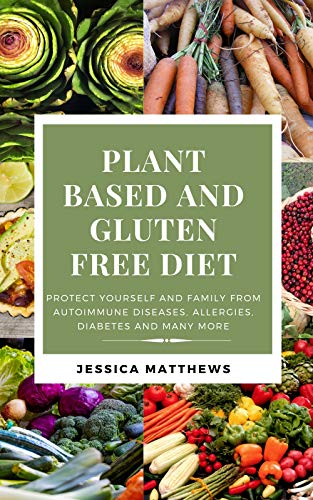 PLANT BASED AND GLUTEN FREE DIET: Protect Yourself And Family From Autoimmune Diseases, Allergies, Diabetes And Many More (English Edition)