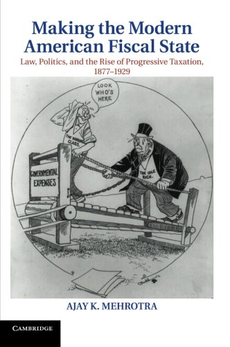 Making the Modern American Fiscal State (Cambridge Historical Studies in American Law and Society)