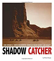Shadow Catcher: How Edward S. Curtis Documented American Indian Dignity and Beauty (Captured History)
