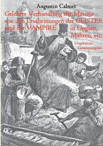 Gelehrte Verhandlung der Materie von den Erscheinungen der Geister, und der Vampire in Ungarn, Mähren, etc.: Ungekürzte Gesamtausgabe
