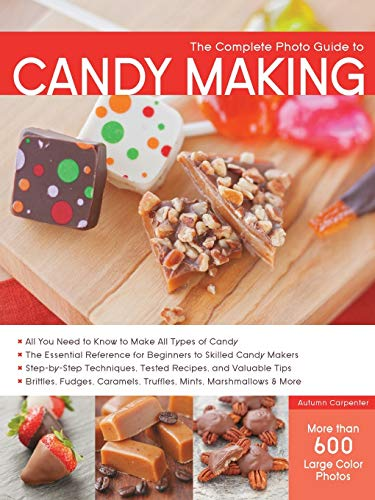 Complete Photo Guide to Candy Making: All You Need to Know to Make All Types of Candy - The Essential Reference for Beginners to Skilled Candy Makers ... Caramels, Truffles Mints, Marshmallows & More