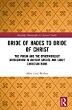 Bride of Hades to Bride of Christ: The Virgin and the Otherworldly Bridegroom in Ancient Greece and Early Christian Rome (Routledge Monographs in Classical Studies)