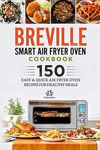 Breville Smart Air Fryer Oven Cookbook: 150 Easy & Quick Air Fryer Oven Recipes for Healthy Meals
