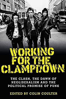 [Colin Coulter]のWorking for the clampdown: The Clash, the dawn of neoliberalism and the political promise of punk (English Edition)