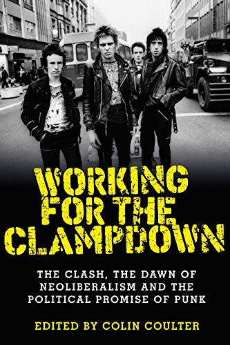 Working for the clampdown: The Clash, the dawn of neoliberalism and the political promise of punk (English Edition)