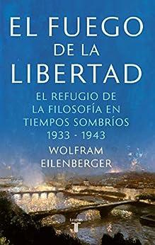 El fuego de la libertad: La salvación de la filosofía en tiempos de oscuridad 1933-1943 de [Wolfram Eilenberger]