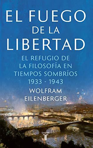 El fuego de la libertad: La salvación de la filosofía en tiempos de oscuridad 1933-1943 PDF EPUB Gratis descargar completo