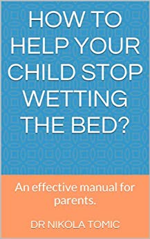 How to help your child stop wetting the bed?: An effective manual for parents. by [Dr Nikola Tomic]